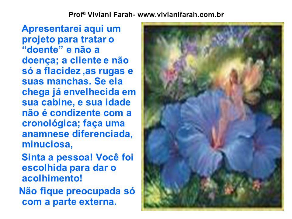 Profª Viviani Farah- www.vivianifarah.com.br Apresentarei aqui um projeto para tratar o doente e não a doença; a cliente e não só a flacidez,as rugas e suas manchas.