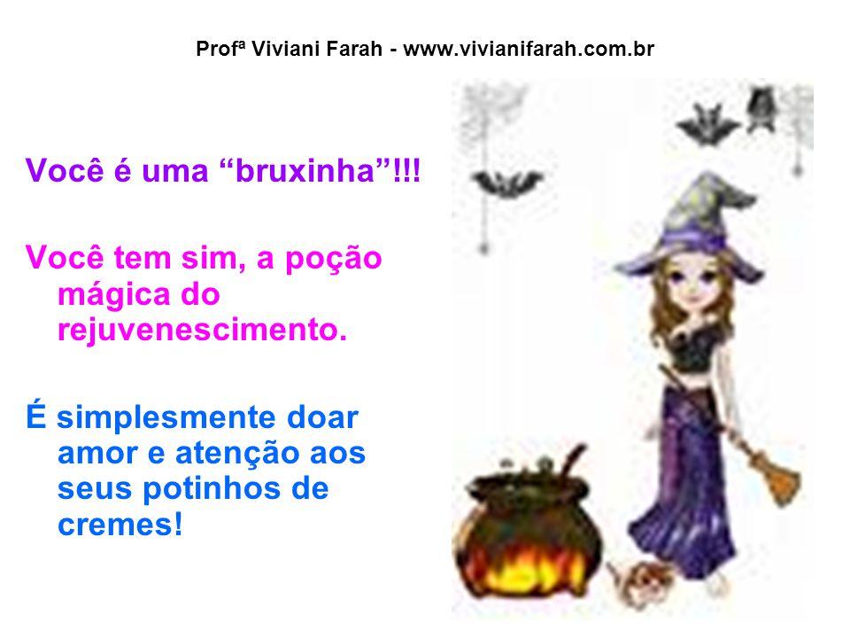 """Profª Viviani Farah - www.vivianifarah.com.br Você é uma """"bruxinha""""!!! Você tem sim, a poção mágica do rejuvenescimento. É simplesmente doar amor e at"""