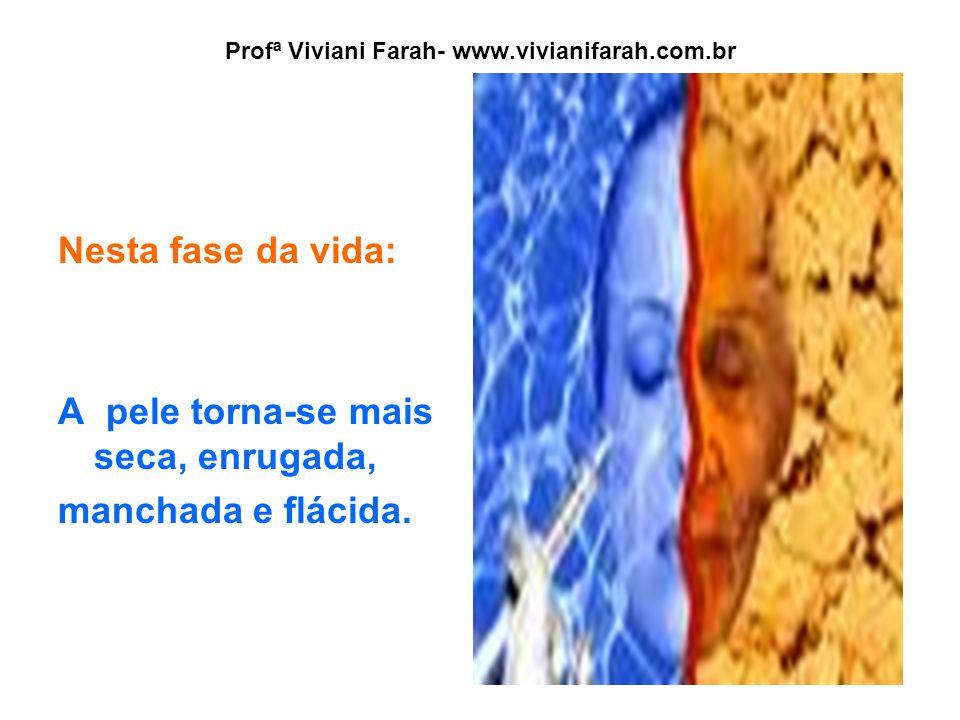 Profª Viviani Farah- www.vivianifarah.com.br Nesta fase da vida: A pele torna-se mais seca, enrugada, manchada e flácida.