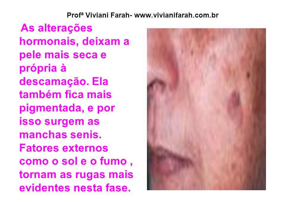 Profª Viviani Farah- www.vivianifarah.com.br As alterações hormonais, deixam a pele mais seca e própria à descamação. Ela também fica mais pigmentada,