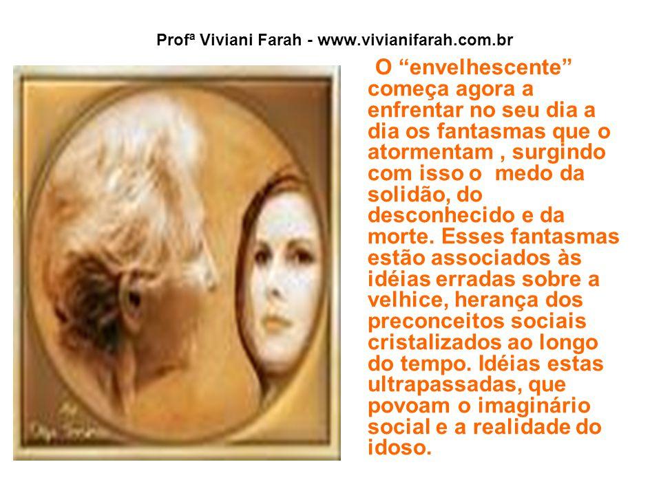 Profª Viviani Farah - www.vivianifarah.com.br O envelhescente começa agora a enfrentar no seu dia a dia os fantasmas que o atormentam, surgindo com isso o medo da solidão, do desconhecido e da morte.