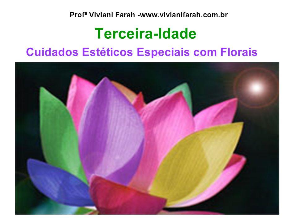 Profª Viviani Farah -www.vivianifarah.com.br Terceira-Idade Cuidados Estéticos Especiais com Florais