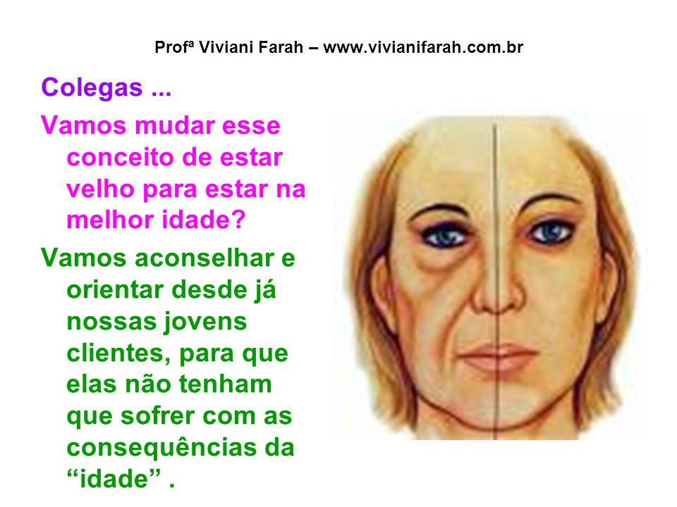 Profª Viviani Farah – www.vivianifarah.com.br Colegas... Vamos mudar esse conceito de estar velho para estar na melhor idade? Vamos aconselhar e orien