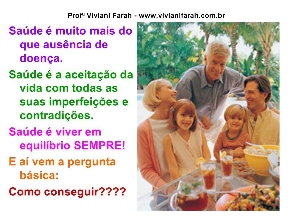 Profª Viviani Farah - www.vivianifarah.com.br Saúde é muito mais do que ausência de doença. Saúde é a aceitação da vida com todas as suas imperfeições