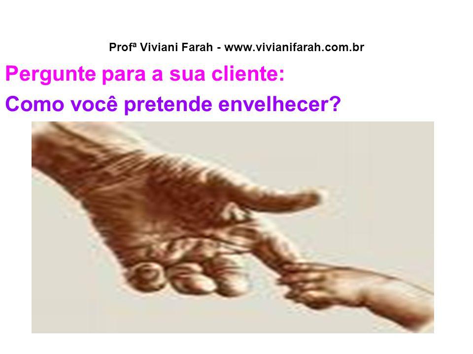 Profª Viviani Farah - www.vivianifarah.com.br Pergunte para a sua cliente: Como você pretende envelhecer?