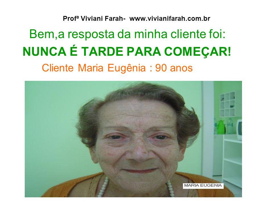 Profª Viviani Farah- www.vivianifarah.com.br Bem,a resposta da minha cliente foi: NUNCA É TARDE PARA COMEÇAR! Cliente Maria Eugênia : 90 anos