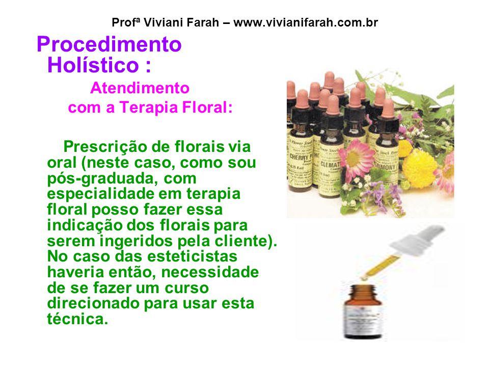 Profª Viviani Farah – www.vivianifarah.com.br Procedimento Holístico : Atendimento com a Terapia Floral: Prescrição de florais via oral (neste caso, c