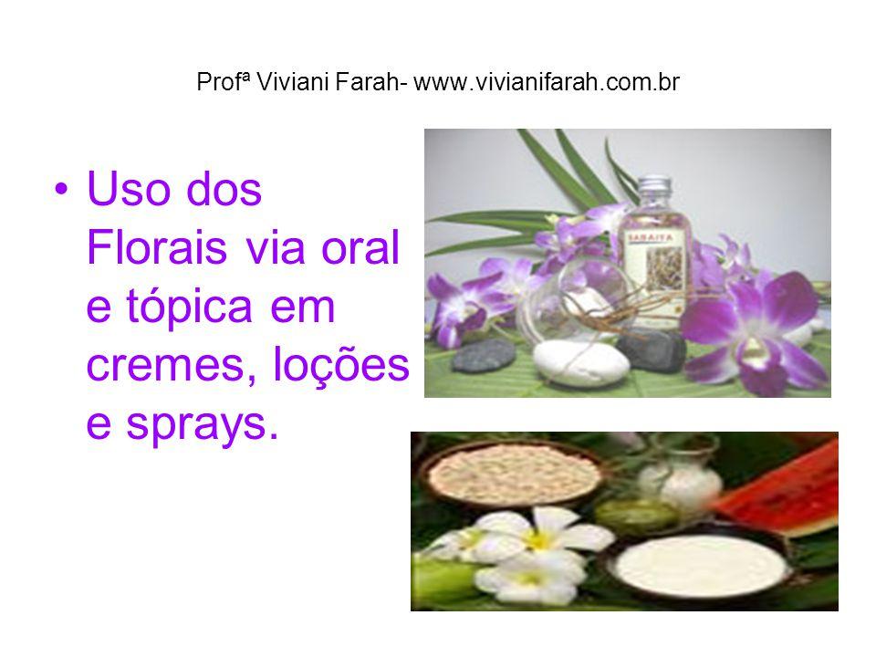Profª Viviani Farah- www.vivianifarah.com.br Uso dos Florais via oral e tópica em cremes, loções e sprays.
