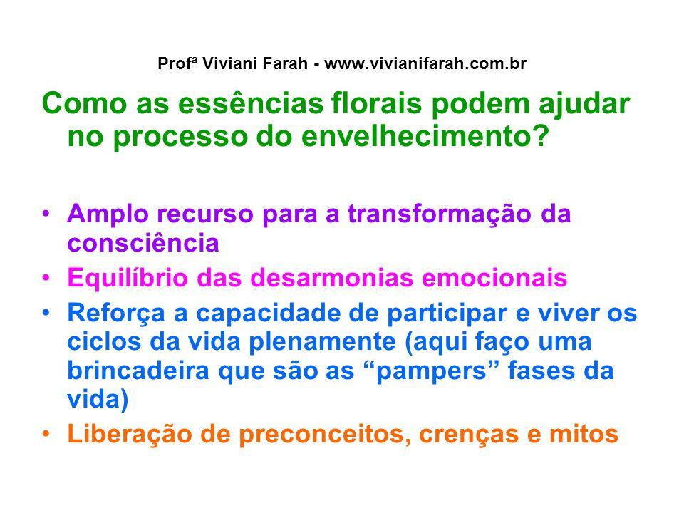 Profª Viviani Farah - www.vivianifarah.com.br Como as essências florais podem ajudar no processo do envelhecimento? Amplo recurso para a transformação