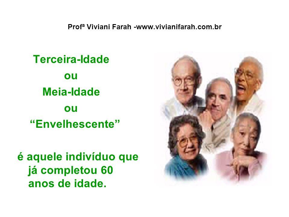 """Profª Viviani Farah -www.vivianifarah.com.br Terceira-Idade ou Meia-Idade ou """"Envelhescente"""" é aquele indivíduo que já completou 60 anos de idade."""