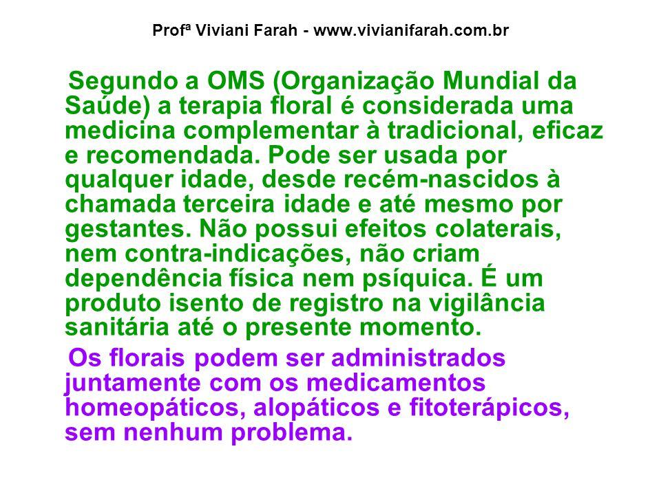 Profª Viviani Farah - www.vivianifarah.com.br Segundo a OMS (Organização Mundial da Saúde) a terapia floral é considerada uma medicina complementar à tradicional, eficaz e recomendada.