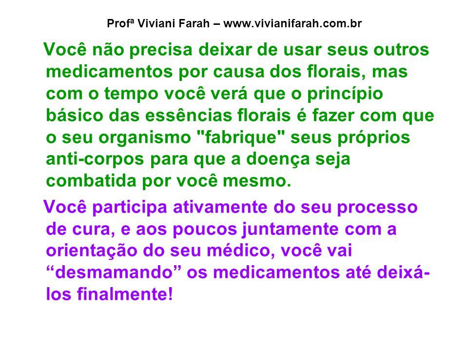 Profª Viviani Farah – www.vivianifarah.com.br Você não precisa deixar de usar seus outros medicamentos por causa dos florais, mas com o tempo você ver