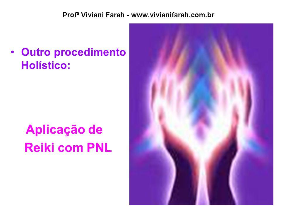 Profª Viviani Farah - www.vivianifarah.com.br Outro procedimento Holístico: Aplicação de Reiki com PNL