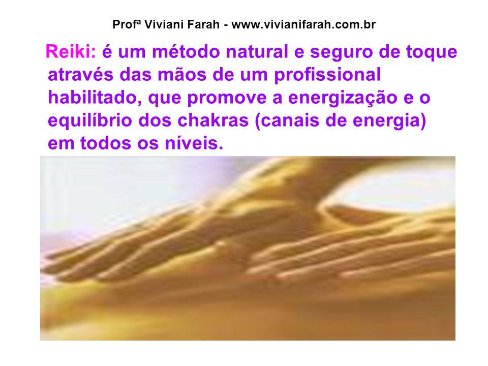Profª Viviani Farah - www.vivianifarah.com.br Reiki: é um método natural e seguro de toque através das mãos de um profissional habilitado, que promove a energização e o equilíbrio dos chakras (canais de energia) em todos os níveis.