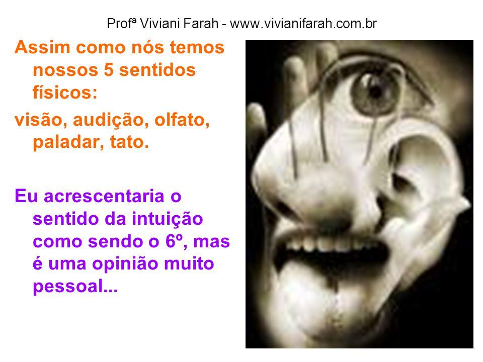 Profª Viviani Farah - www.vivianifarah.com.br Assim como nós temos nossos 5 sentidos físicos: visão, audição, olfato, paladar, tato. Eu acrescentaria