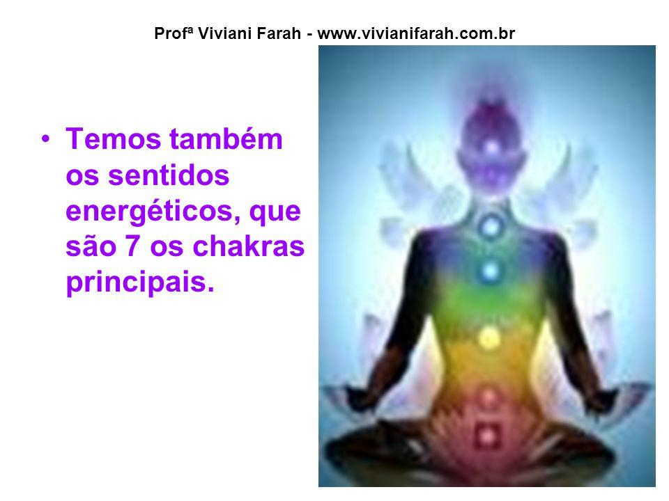 Profª Viviani Farah - www.vivianifarah.com.br Temos também os sentidos energéticos, que são 7 os chakras principais.