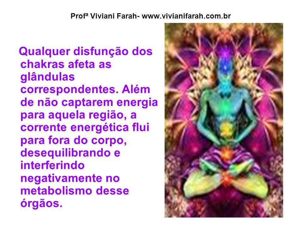 Profª Viviani Farah- www.vivianifarah.com.br Qualquer disfunção dos chakras afeta as glândulas correspondentes. Além de não captarem energia para aque