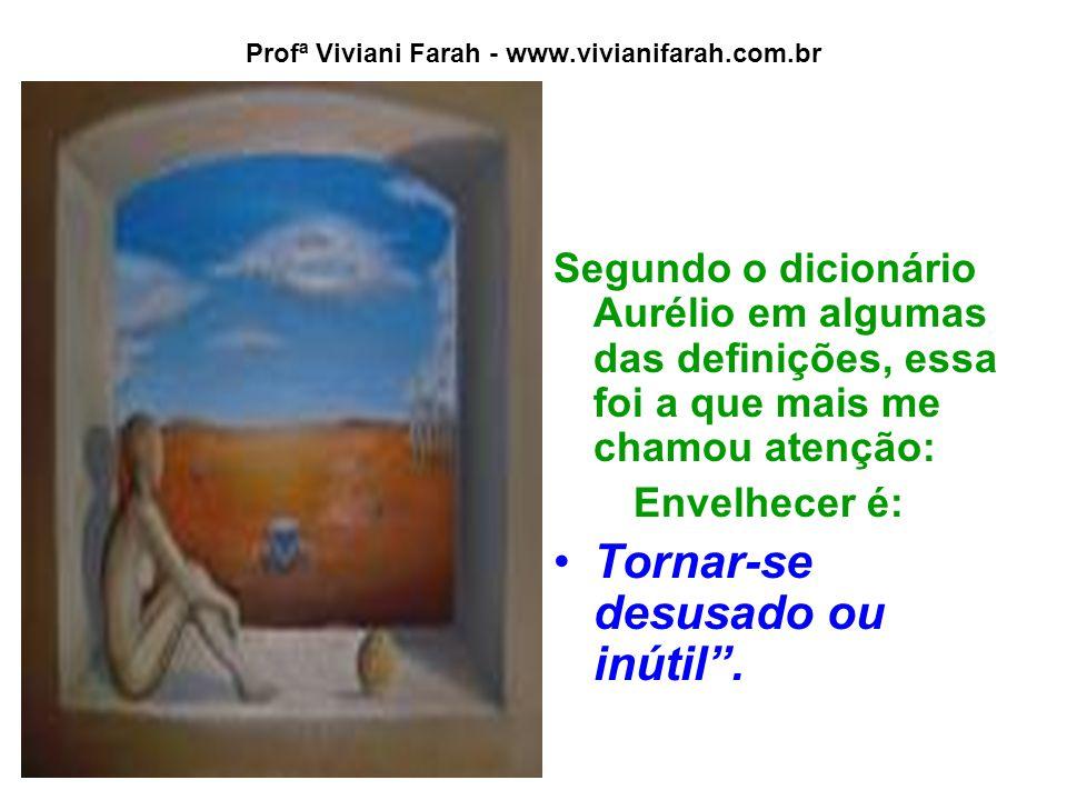 Profª Viviani Farah - www.vivianifarah.com.br Segundo o dicionário Aurélio em algumas das definições, essa foi a que mais me chamou atenção: Envelhecer é: Tornar-se desusado ou inútil .