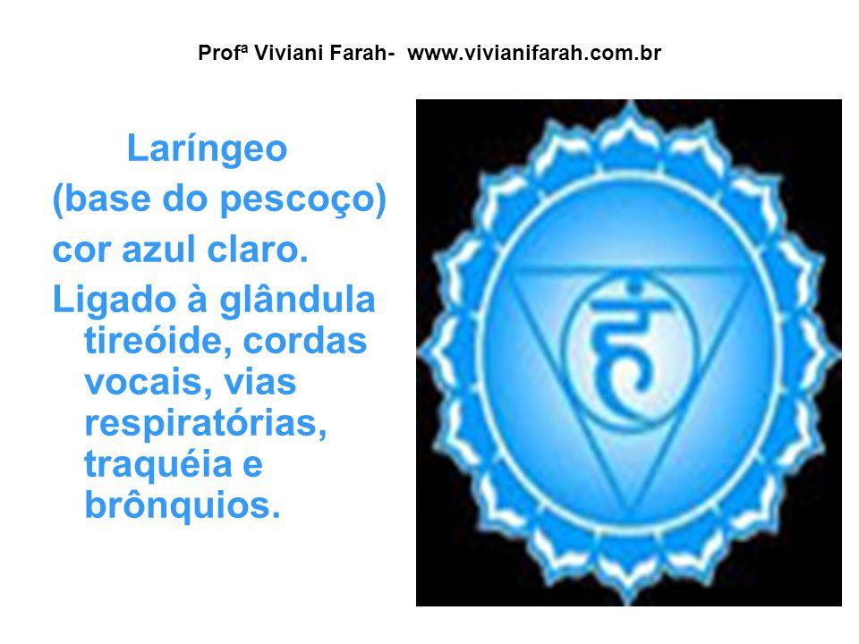 Profª Viviani Farah- www.vivianifarah.com.br Laríngeo (base do pescoço) cor azul claro. Ligado à glândula tireóide, cordas vocais, vias respiratórias,