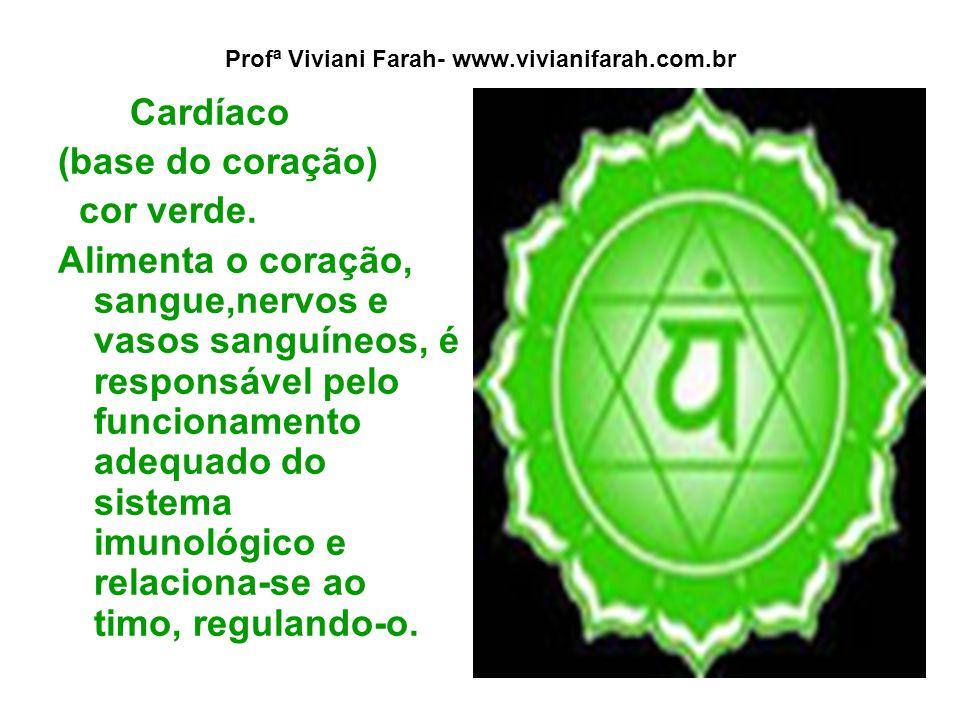 Profª Viviani Farah- www.vivianifarah.com.br Cardíaco (base do coração) cor verde. Alimenta o coração, sangue,nervos e vasos sanguíneos, é responsável