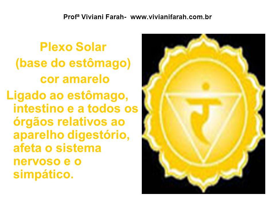 Profª Viviani Farah- www.vivianifarah.com.br Plexo Solar (base do estômago) cor amarelo Ligado ao estômago, intestino e a todos os órgãos relativos ao aparelho digestório, afeta o sistema nervoso e o simpático.