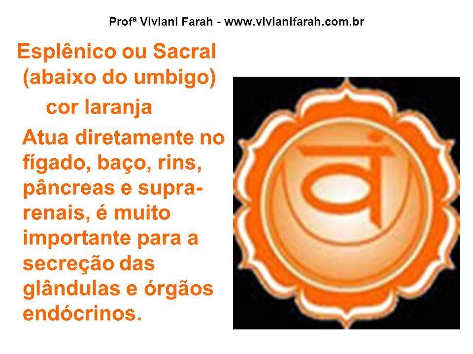 Profª Viviani Farah - www.vivianifarah.com.br Esplênico ou Sacral (abaixo do umbigo) cor laranja Atua diretamente no fígado, baço, rins, pâncreas e supra- renais, é muito importante para a secreção das glândulas e órgãos endócrinos.