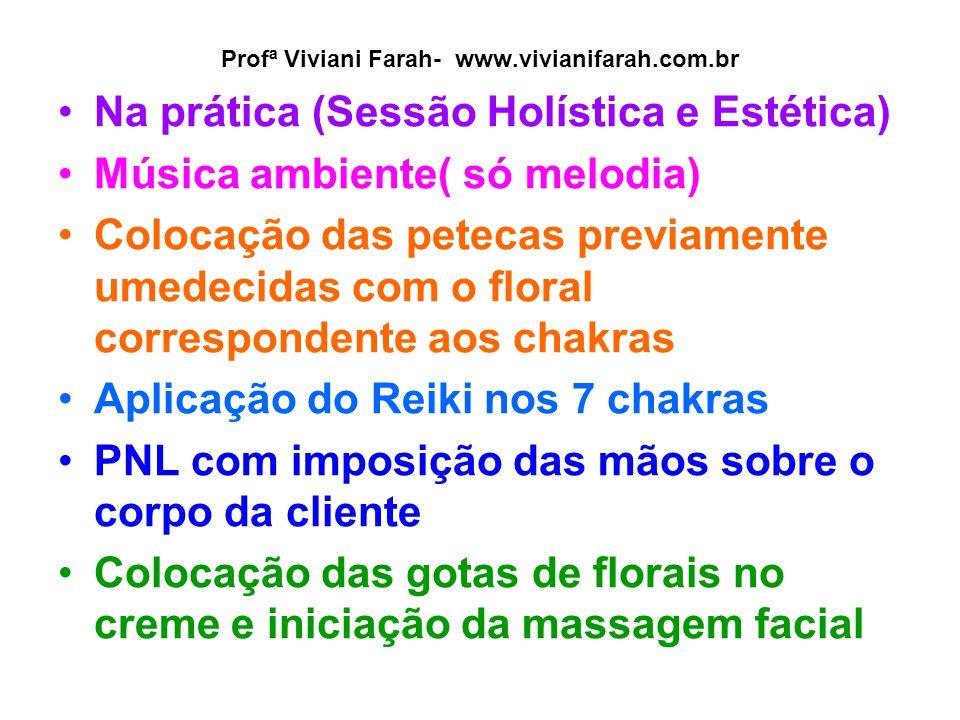 Profª Viviani Farah- www.vivianifarah.com.br Na prática (Sessão Holística e Estética) Música ambiente( só melodia) Colocação das petecas previamente u