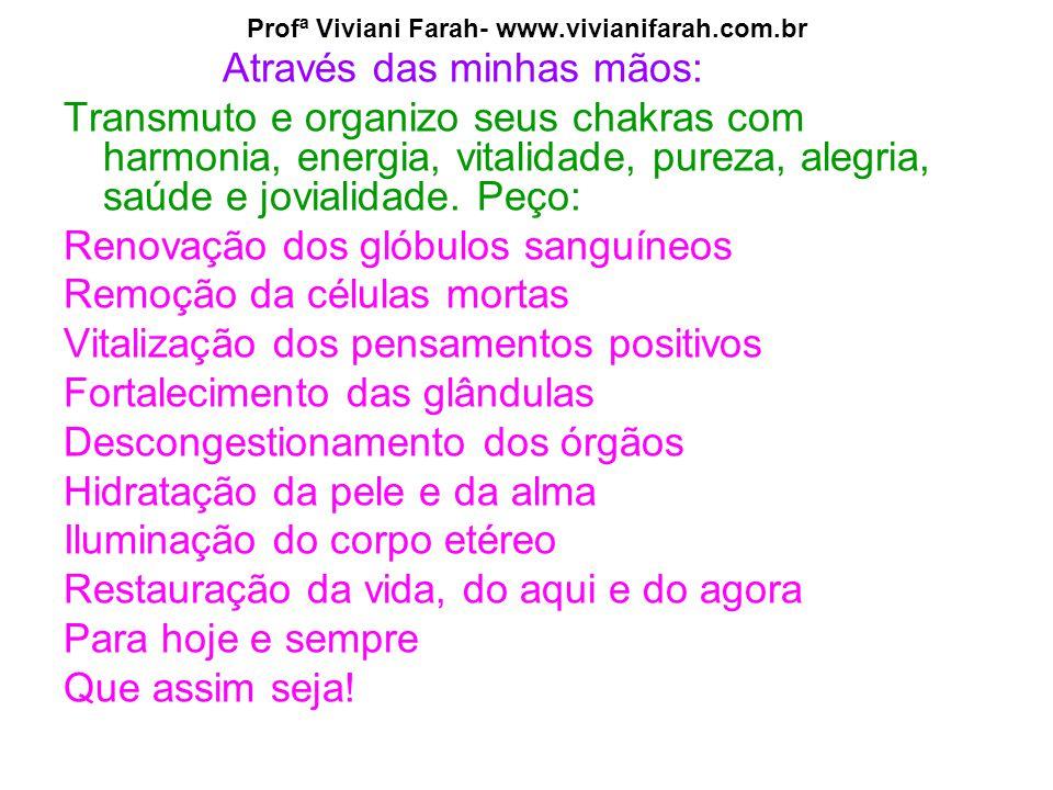 Profª Viviani Farah- www.vivianifarah.com.br Através das minhas mãos: Transmuto e organizo seus chakras com harmonia, energia, vitalidade, pureza, alegria, saúde e jovialidade.