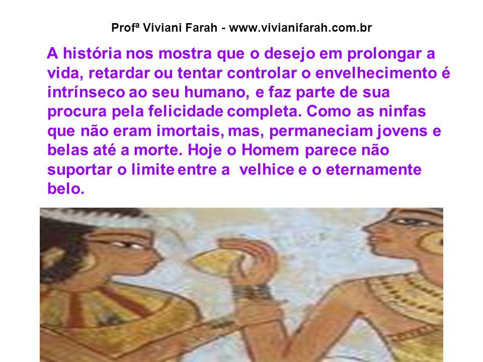 Profª Viviani Farah - www.vivianifarah.com.br A história nos mostra que o desejo em prolongar a vida, retardar ou tentar controlar o envelhecimento é