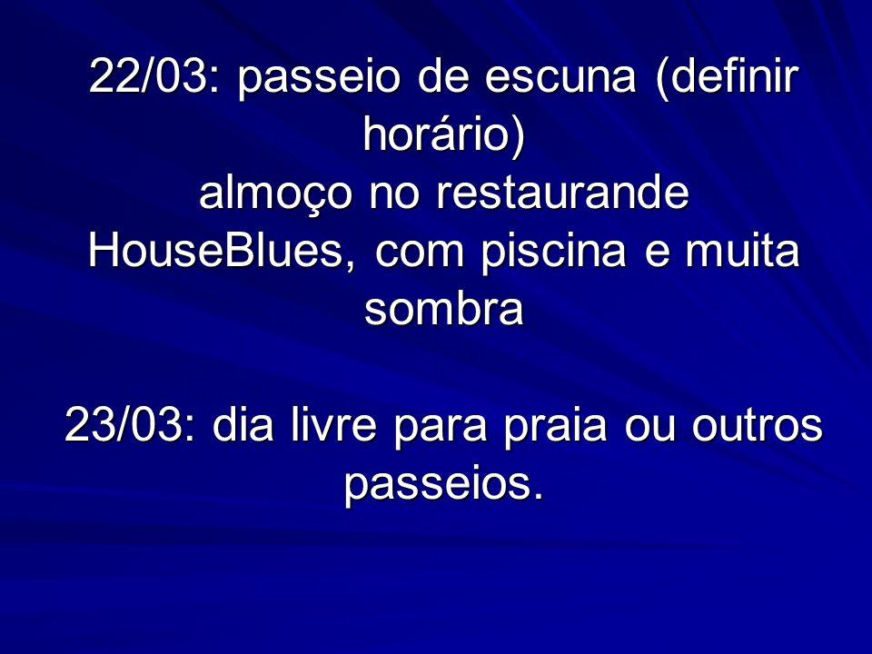 22/03: passeio de escuna (definir horário) almoço no restaurande HouseBlues, com piscina e muita sombra 23/03: dia livre para praia ou outros passeios.