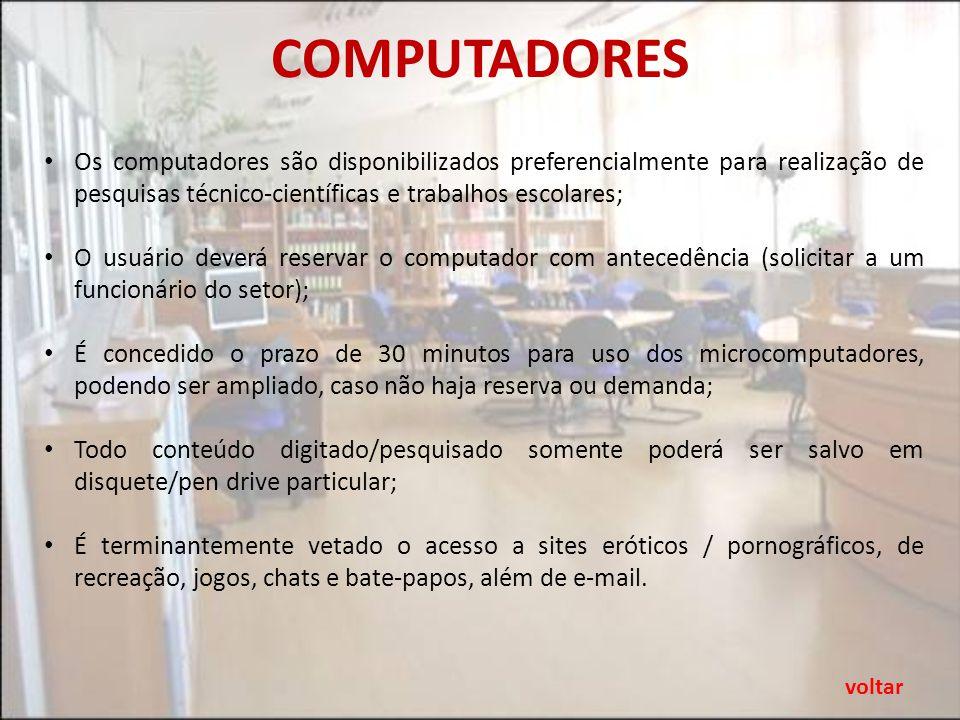 COMPUTADORES Os computadores são disponibilizados preferencialmente para realização de pesquisas técnico-científicas e trabalhos escolares; O usuário deverá reservar o computador com antecedência (solicitar a um funcionário do setor); É concedido o prazo de 30 minutos para uso dos microcomputadores, podendo ser ampliado, caso não haja reserva ou demanda; Todo conteúdo digitado/pesquisado somente poderá ser salvo em disquete/pen drive particular; É terminantemente vetado o acesso a sites eróticos / pornográficos, de recreação, jogos, chats e bate-papos, além de e-mail.