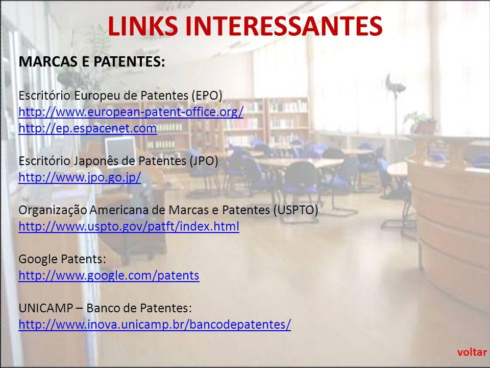LINKS INTERESSANTES MARCAS E PATENTES: Escritório Europeu de Patentes (EPO) http://www.european-patent-office.org/ http://ep.espacenet.com Escritório Japonês de Patentes (JPO) http://www.jpo.go.jp/ Organização Americana de Marcas e Patentes (USPTO) http://www.uspto.gov/patft/index.html Google Patents: http://www.google.com/patents UNICAMP – Banco de Patentes: http://www.inova.unicamp.br/bancodepatentes/ voltar