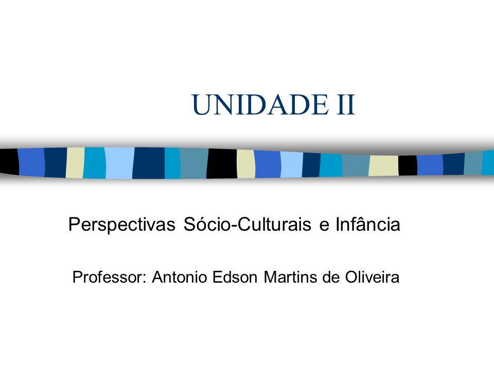 UNIDADE II Perspectivas Sócio-Culturais e Infância Professor: Antonio Edson Martins de Oliveira