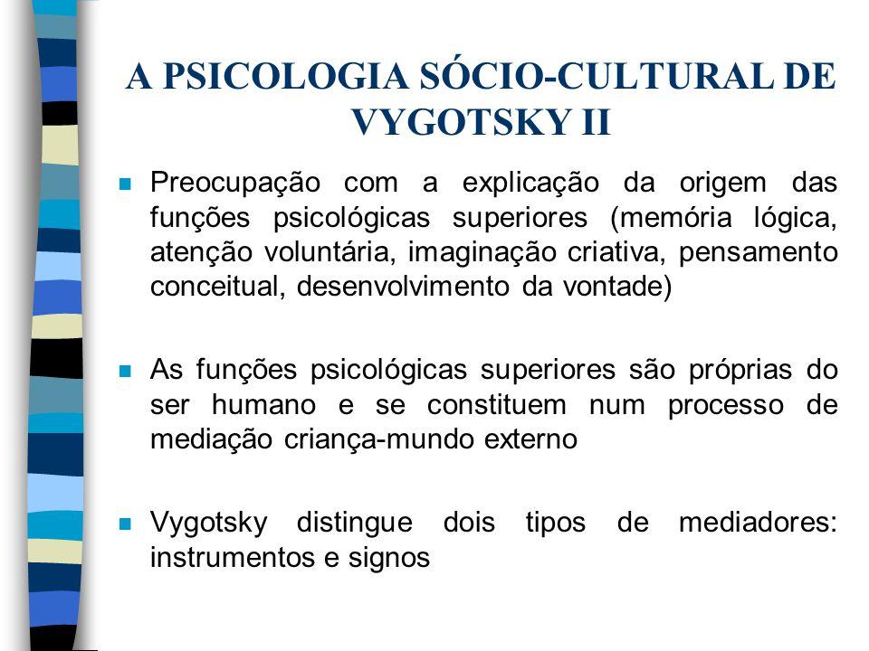 A PSICOLOGIA SÓCIO-CULTURAL DE VYGOTSKY II n Preocupação com a explicação da origem das funções psicológicas superiores (memória lógica, atenção volun