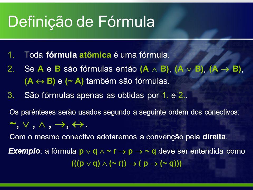 Definição de Fórmula 1.Toda fórmula atômica é uma fórmula. 2.Se A e B são fórmulas então (A  B), (A  B), (A  B), (A  B) e (~ A) também são fórmula