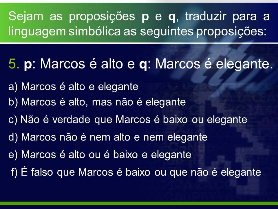 Sejam as proposições p e q, traduzir para a linguagem simbólica as seguintes proposições: a) Marcos é alto e elegante b) Marcos é alto, mas não é eleg