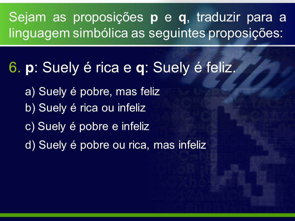Sejam as proposições p e q, traduzir para a linguagem simbólica as seguintes proposições: a) Suely é pobre, mas feliz b) Suely é rica ou infeliz c) Suely é pobre e infeliz d) Suely é pobre ou rica, mas infeliz 6.
