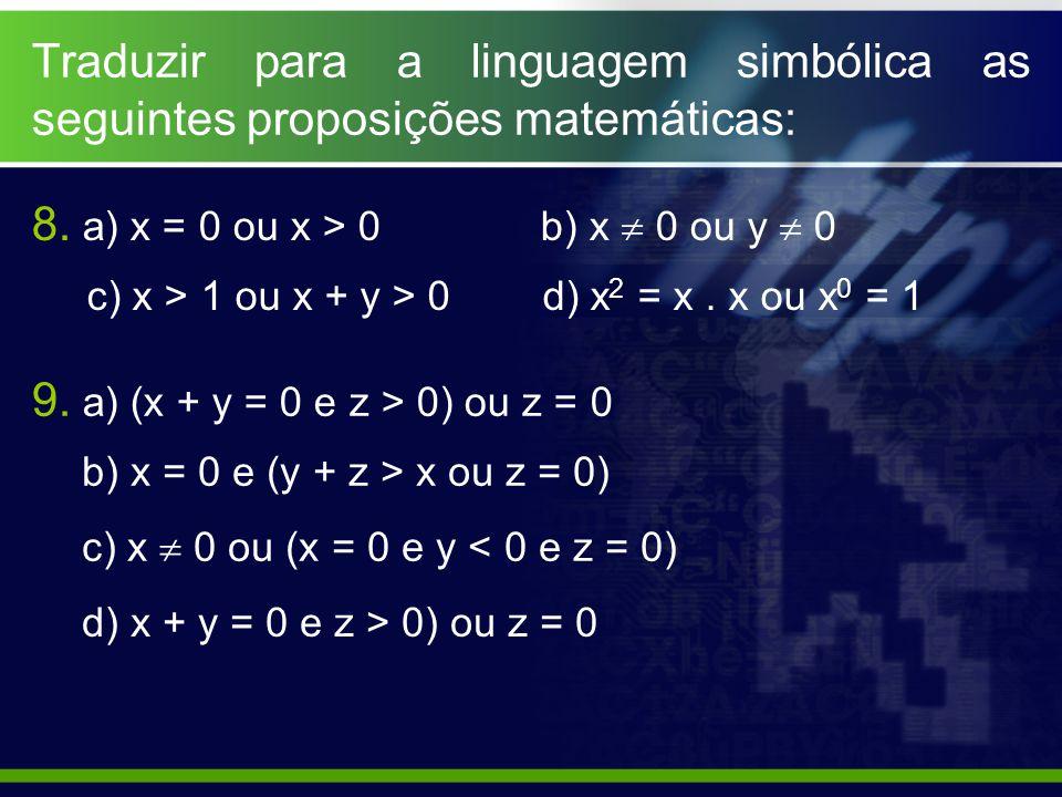 Traduzir para a linguagem simbólica as seguintes proposições matemáticas: 8. a) x = 0 ou x > 0 b) x  0 ou y  0 c) x > 1 ou x + y > 0 d) x 2 = x. x o