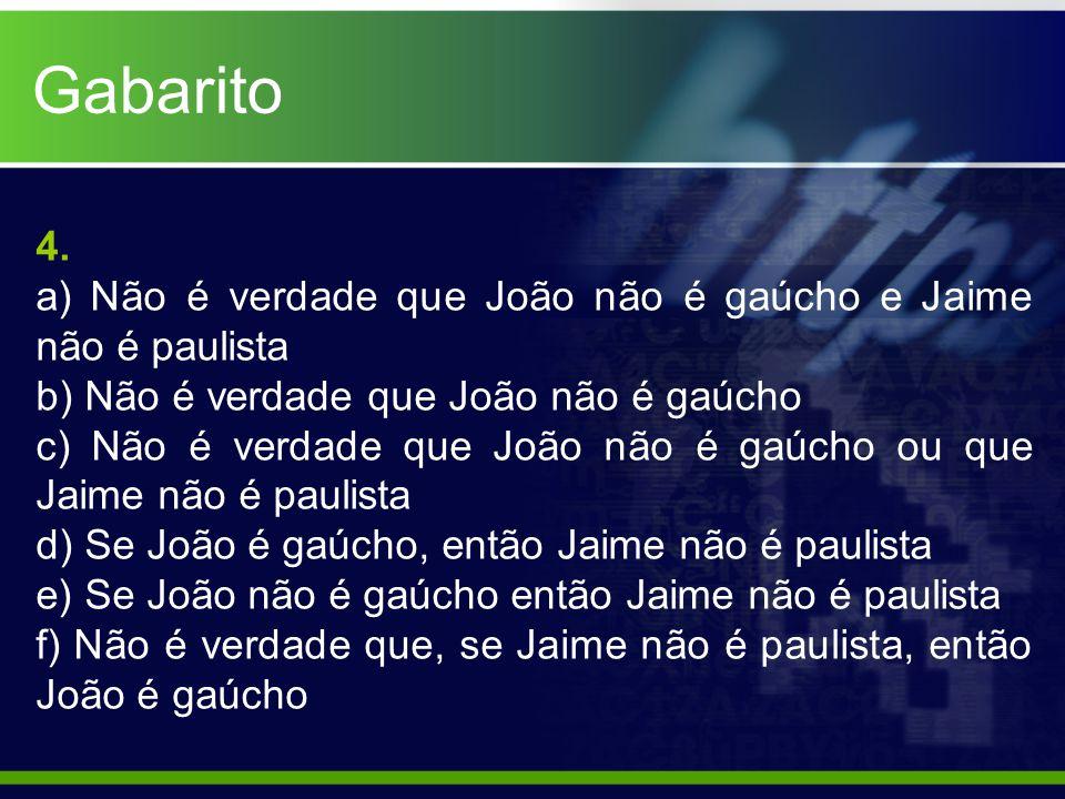 Gabarito 4. a) Não é verdade que João não é gaúcho e Jaime não é paulista b) Não é verdade que João não é gaúcho c) Não é verdade que João não é gaúch