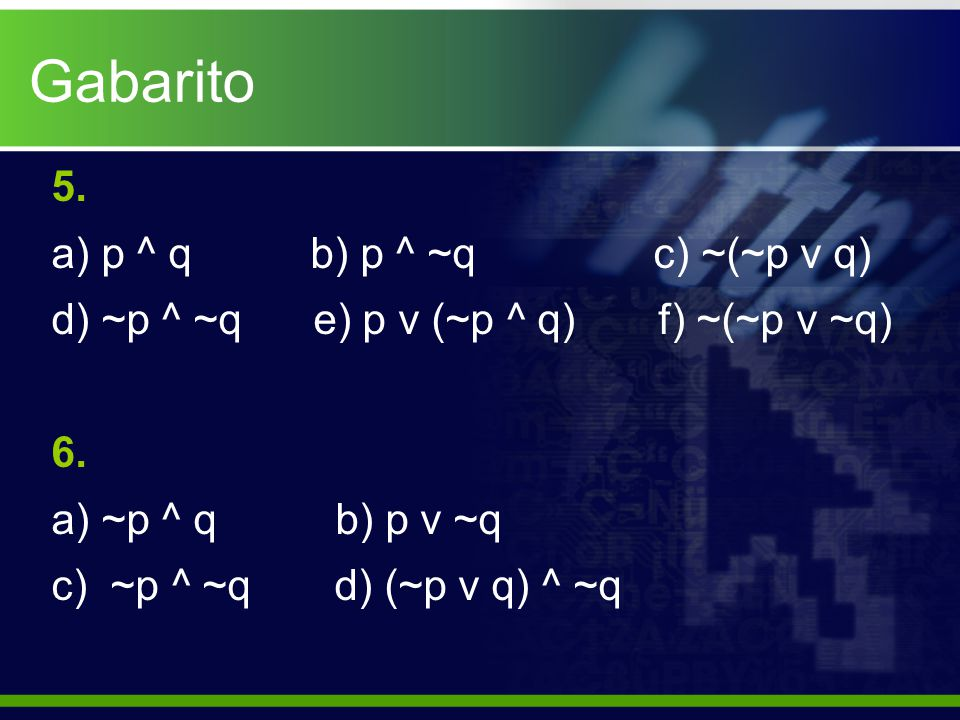 Gabarito 5.a) p ^ q b) p ^ ~q c) ~(~p v q) d) ~p ^ ~q e) p v (~p ^ q) f) ~(~p v ~q) 6.