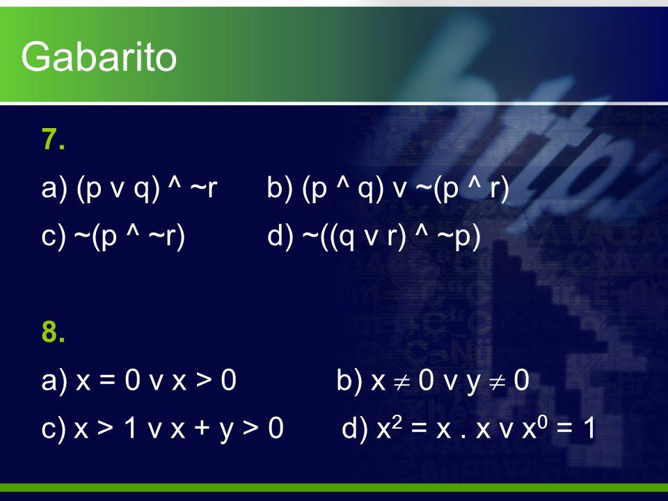 Gabarito 7. a) (p v q) ^ ~r b) (p ^ q) v ~(p ^ r) c) ~(p ^ ~r) d) ~((q v r) ^ ~p) 8. a) x = 0 v x > 0 b) x  0 v y  0 c) x > 1 v x + y > 0 d) x 2 = x