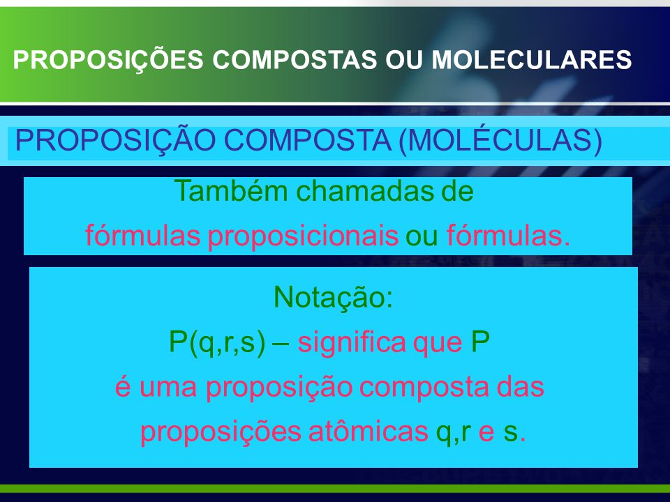 Também chamadas de fórmulas proposicionais ou fórmulas. PROPOSIÇÃO COMPOSTA (MOLÉCULAS) Notação: P(q,r,s) – significa que P é uma proposição composta