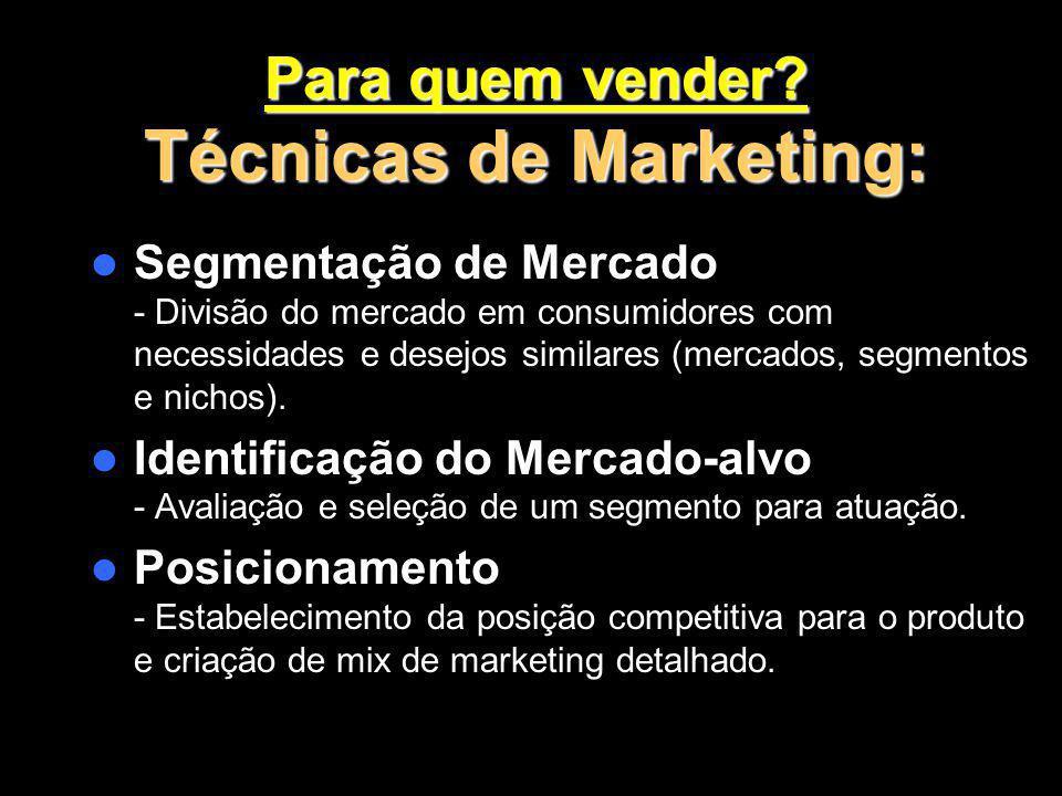 Para quem vender? Técnicas de Marketing: Segmentação de Mercado - Divisão do mercado em consumidores com necessidades e desejos similares (mercados, s