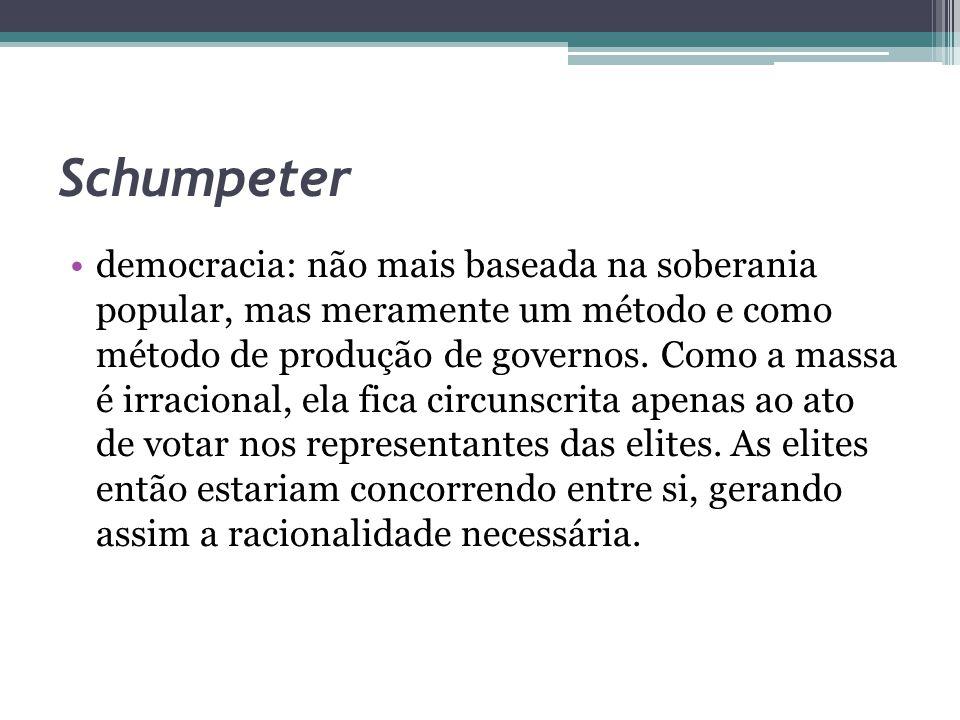 Schumpeter democracia: não mais baseada na soberania popular, mas meramente um método e como método de produção de governos. Como a massa é irracional