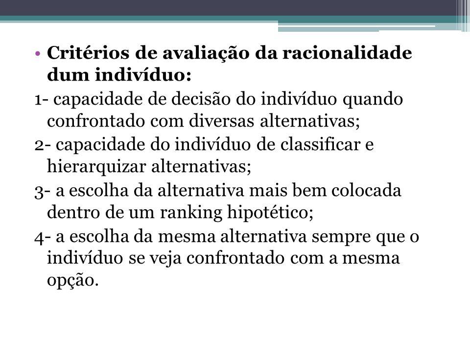 Critérios de avaliação da racionalidade dum indivíduo: 1- capacidade de decisão do indivíduo quando confrontado com diversas alternativas; 2- capacida