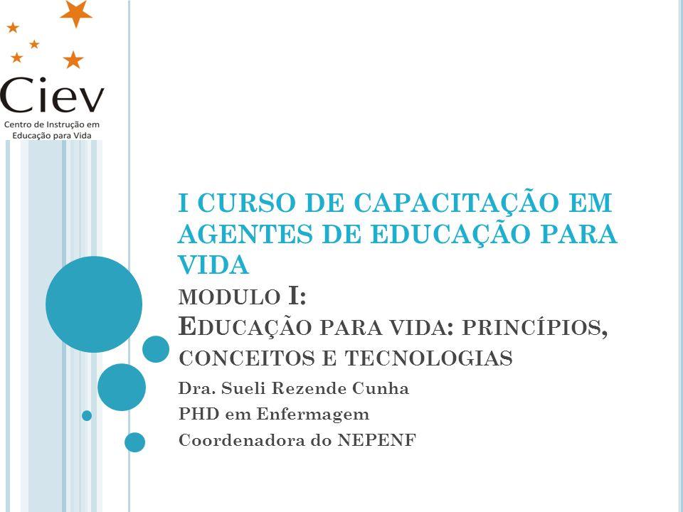 I CURSO DE CAPACITAÇÃO EM AGENTES DE EDUCAÇÃO PARA VIDA MODULO I: E DUCAÇÃO PARA VIDA : PRINCÍPIOS, CONCEITOS E TECNOLOGIAS Dra. Sueli Rezende Cunha P