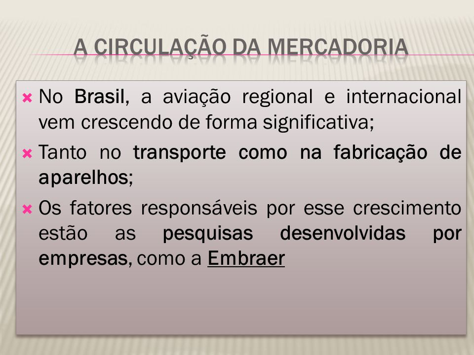  No Brasil, a aviação regional e internacional vem crescendo de forma significativa;  Tanto no transporte como na fabricação de aparelhos;  Os fatores responsáveis por esse crescimento estão as pesquisas desenvolvidas por empresas, como a Embraer  No Brasil, a aviação regional e internacional vem crescendo de forma significativa;  Tanto no transporte como na fabricação de aparelhos;  Os fatores responsáveis por esse crescimento estão as pesquisas desenvolvidas por empresas, como a Embraer