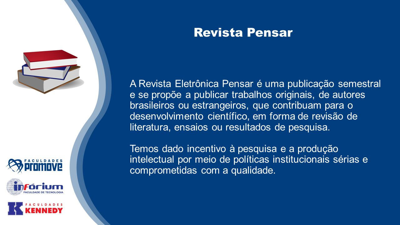Revista Pensar A Revista Eletrônica Pensar é uma publicação semestral e se propõe a publicar trabalhos originais, de autores brasileiros ou estrangeiros, que contribuam para o desenvolvimento científico, em forma de revisão de literatura, ensaios ou resultados de pesquisa.