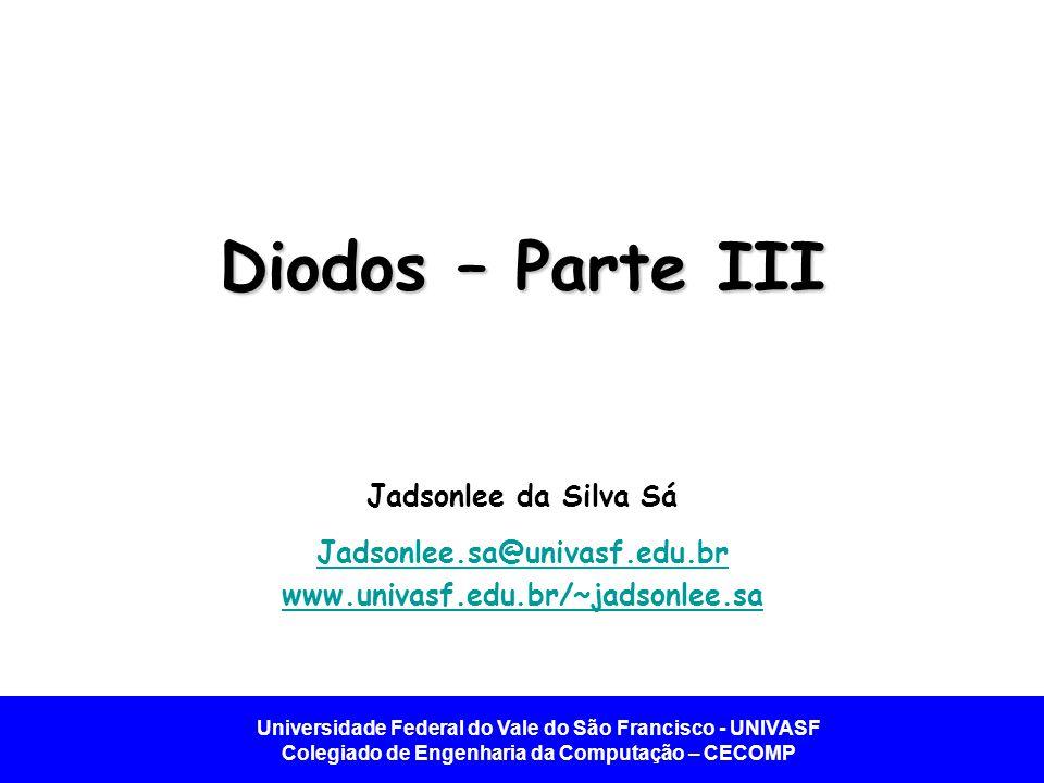 Universidade Federal do Vale do São Francisco - UNIVASF Colegiado de Engenharia da Computação – CECOMP Diodos – Parte III Jadsonlee da Silva Sá Jadson