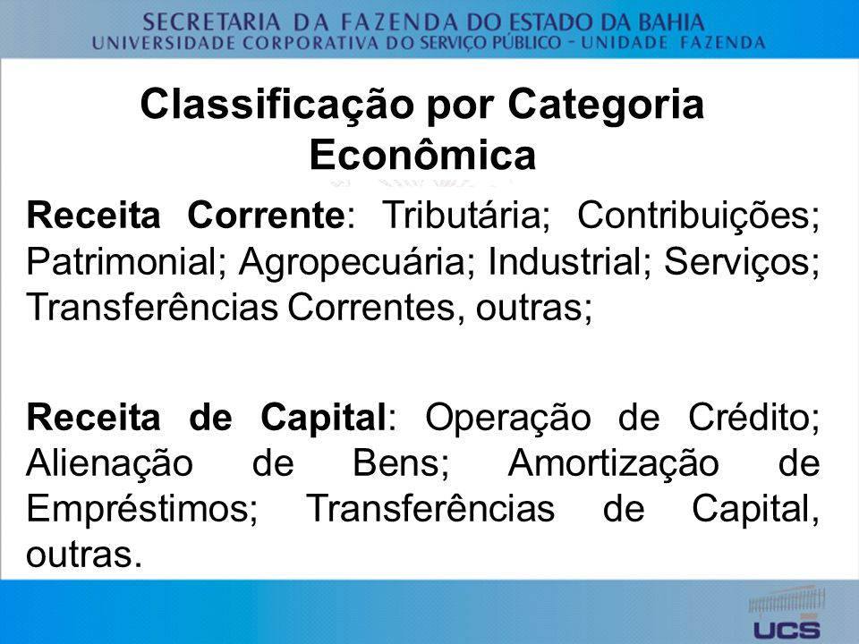 Classificação por Categoria Econômica Receita Corrente: Tributária; Contribuições; Patrimonial; Agropecuária; Industrial; Serviços; Transferências Correntes, outras; Receita de Capital: Operação de Crédito; Alienação de Bens; Amortização de Empréstimos; Transferências de Capital, outras.